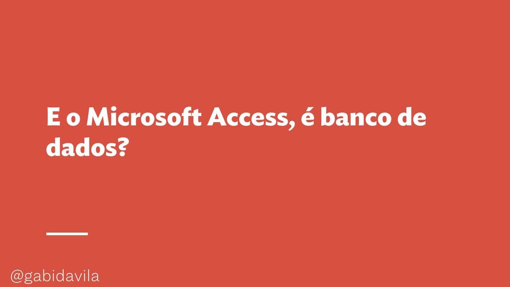 @gabidavila E o Microsoft Access, é banco de da...