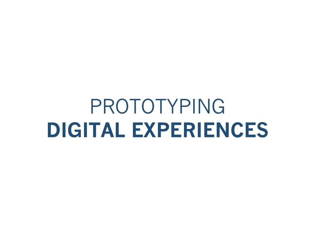 PROTOTYPING DIGITAL EXPERIENCES