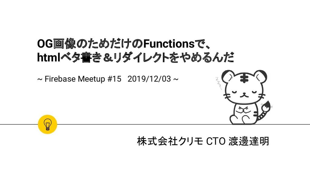 株式会社クリモ CTO 渡邊達明 OG画像のためだけのFunctionsで、 htmlベタ書き...