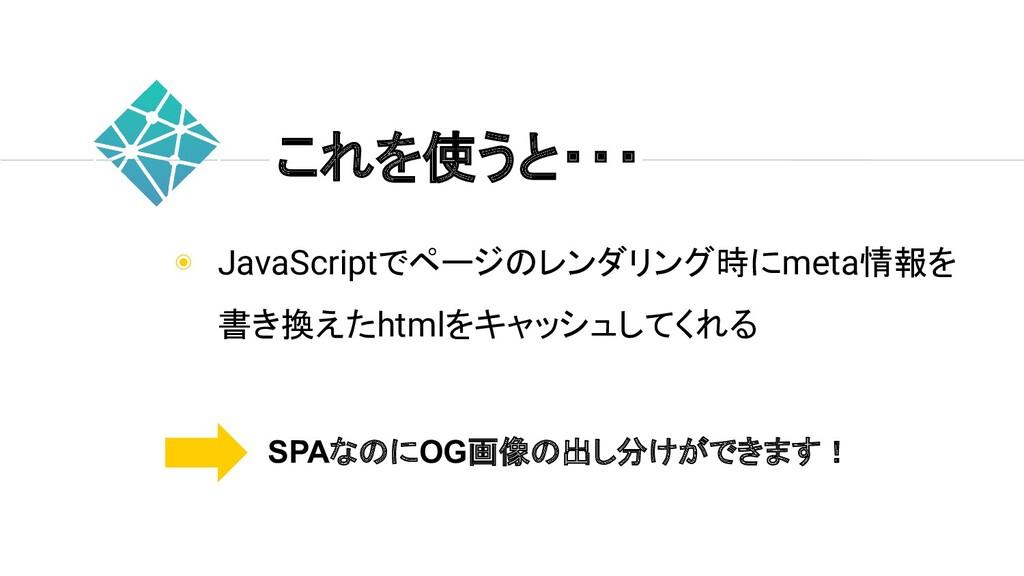 ◉ JavaScriptでページのレンダリング時にmeta情報を 書き換えたhtmlをキャッシ...