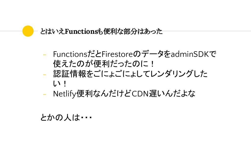- FunctionsだとFirestoreのデータをadminSDKで 使えたのが便利だった...