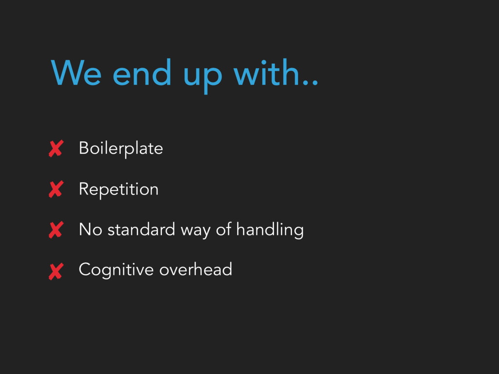 We end up with.. Boilerplate Repetition No stan...