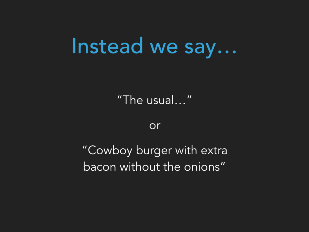 """Instead we say… """"The usual…"""" or """"Cowboy burger ..."""