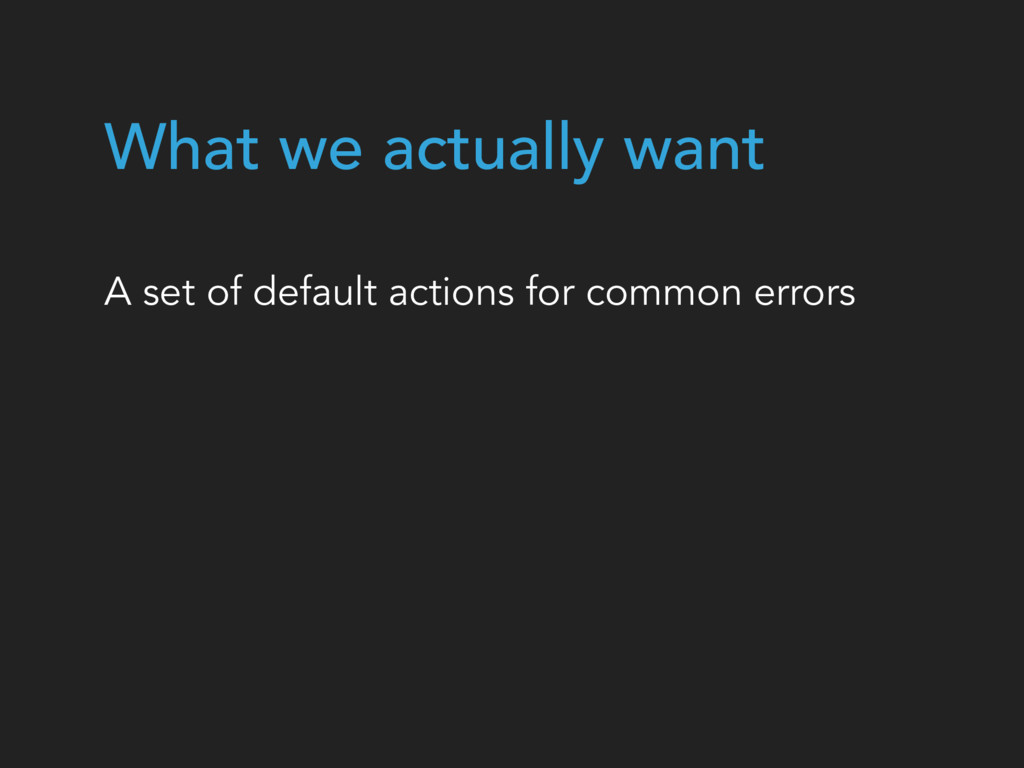 A set of default actions for common errors What...