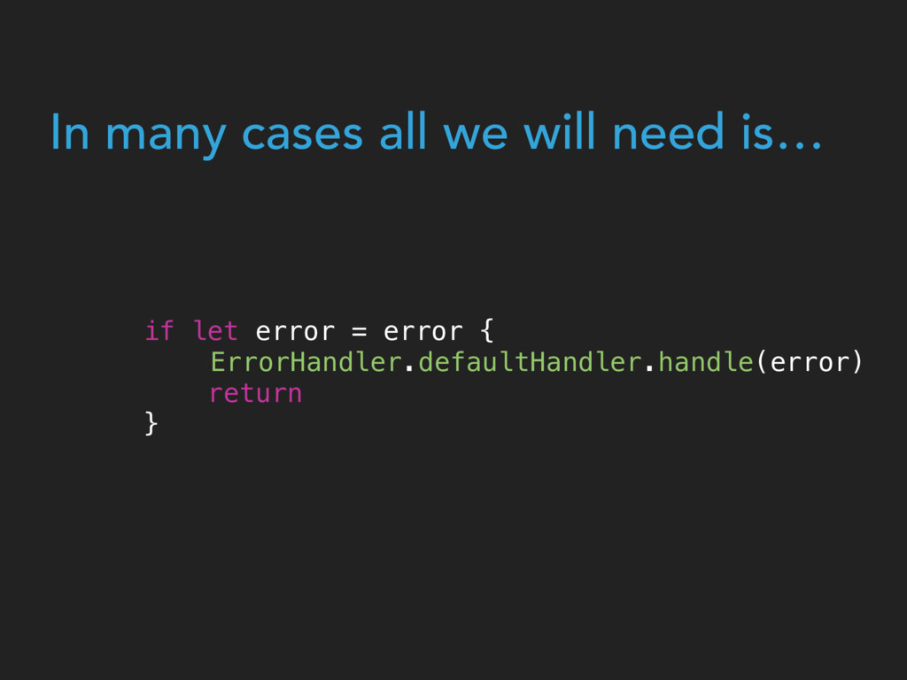 In many cases all we will need is… ErrorHandler...