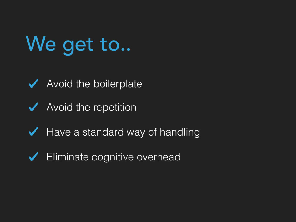 Avoid the boilerplate Eliminate cognitive overh...