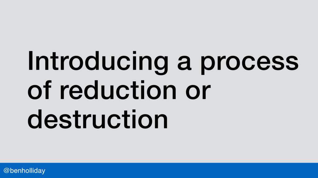@benholliday Introducing a process of reduction...