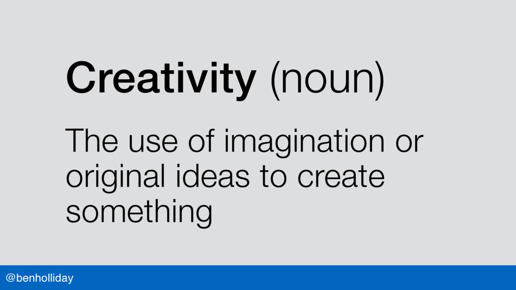 @benholliday Creativity (noun) The use of imagi...