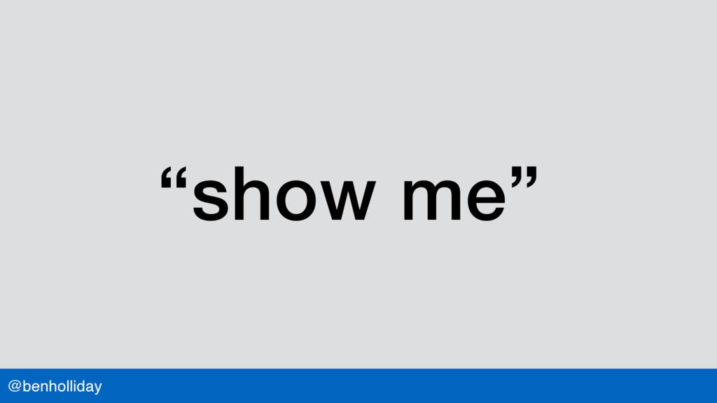"""@benholliday """"show me"""""""