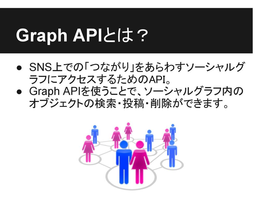 Graph APIとは? ● SNS上での「つながり」をあらわすソーシャルグ ラフにアクセスす...