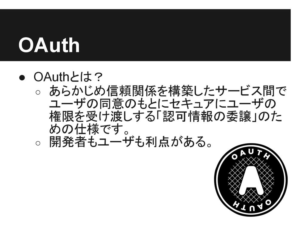 OAuth ● OAuthとは? ○ あらかじめ信頼関係を構築したサービス間で ユーザの同意の...