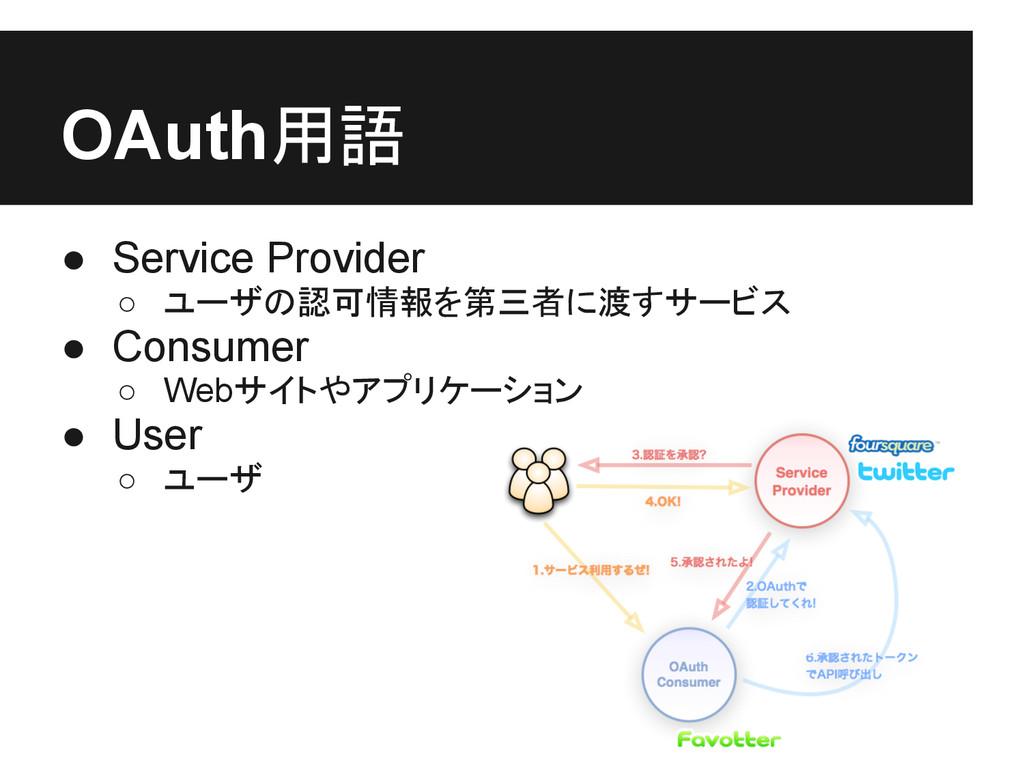 OAuth用語 ● Service Provider ○ ユーザの認可情報を第三者に渡すサービ...