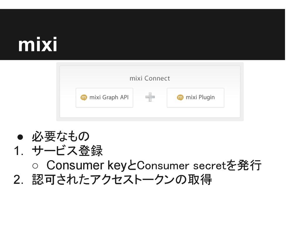 mixi ● 必要なもの 1. サービス登録 ○ Consumer keyとConsumer ...
