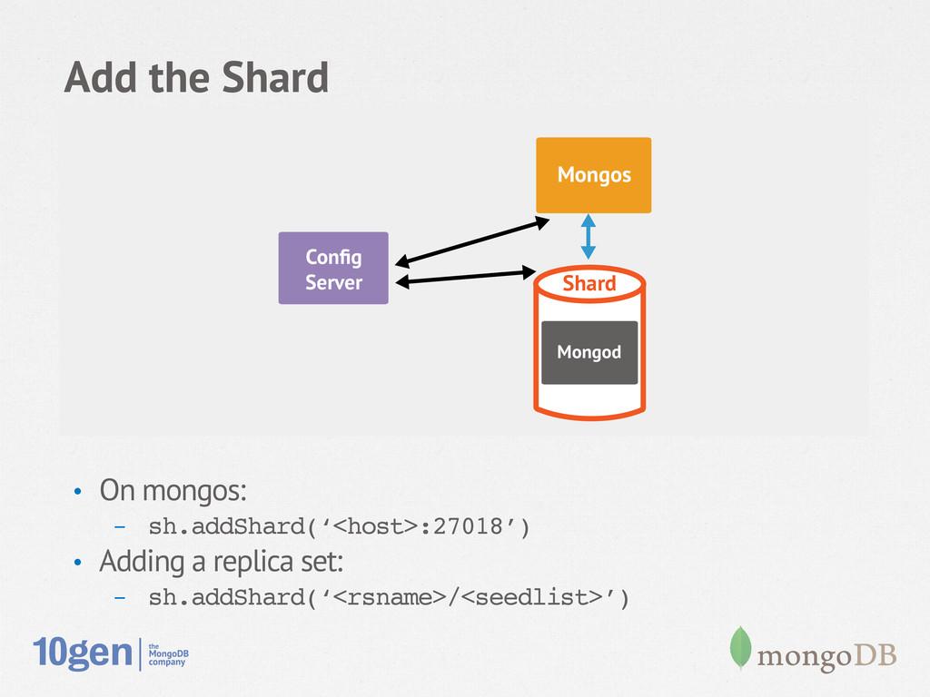 Add the Shard • On mongos: - sh.addShard('<ho...
