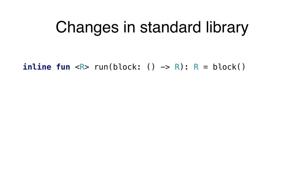 inline fun <R> run(block: () -> R): R = block()...