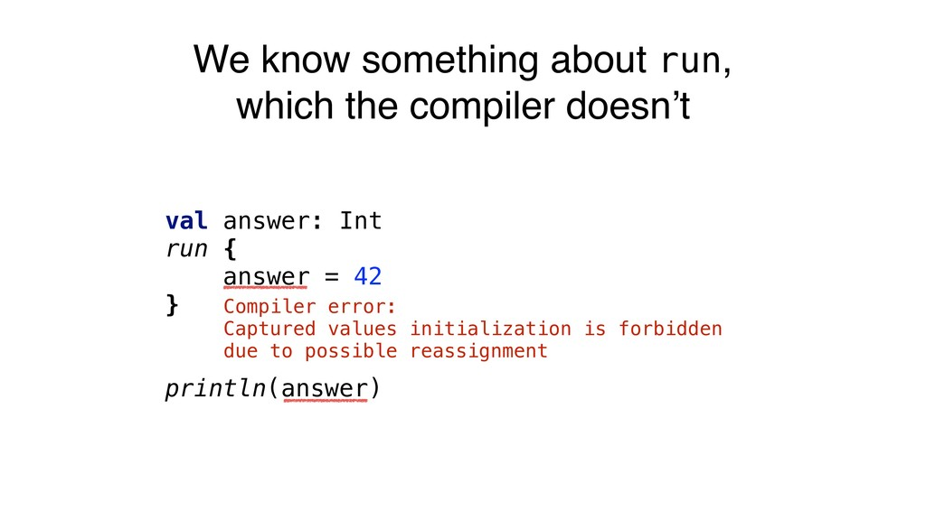 We know something about run, which the compiler...