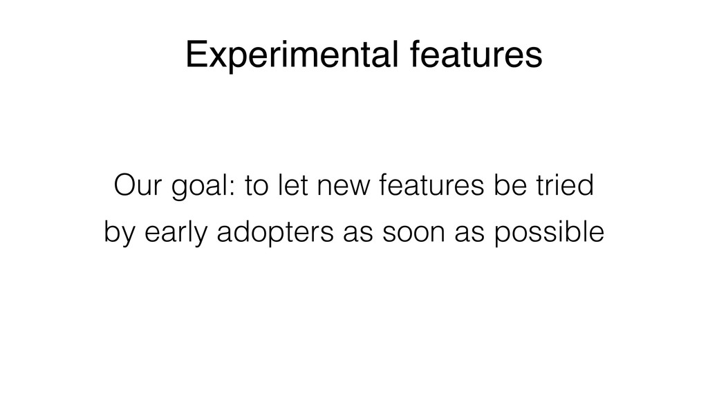 Experimental features Our goal: to let new feat...