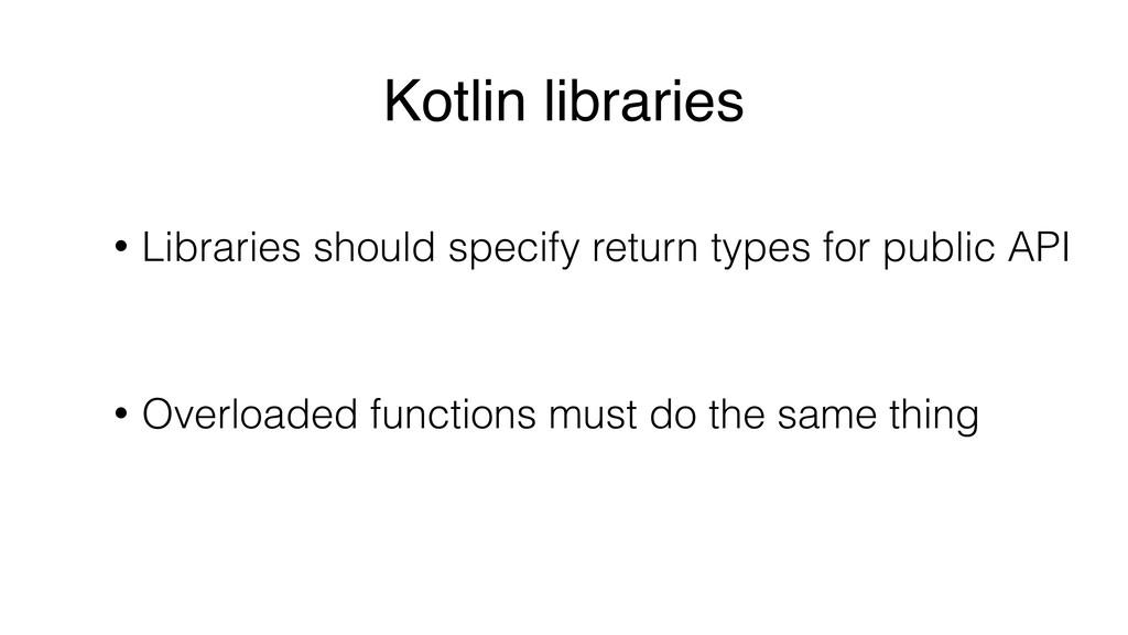 Kotlin libraries • Libraries should specify ret...