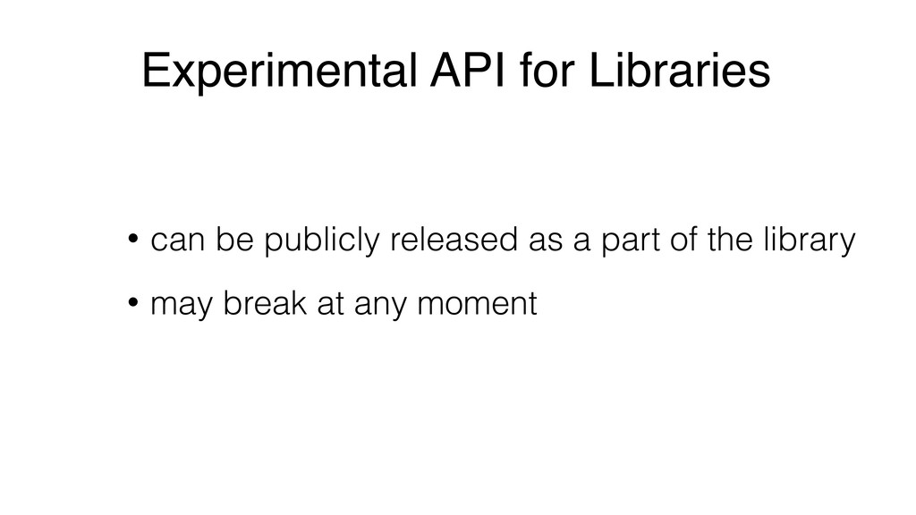 Experimental API for Libraries • can be publicl...