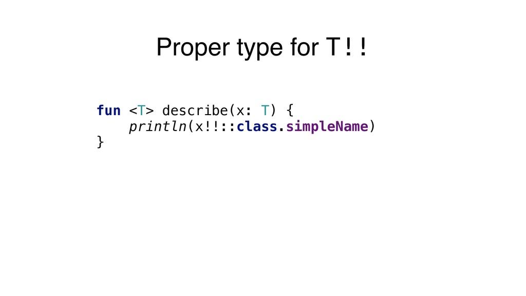 Proper type for T!! fun <T> describe(x: T) { pr...