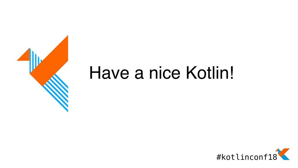 Have a nice Kotlin! #kotlinconf18