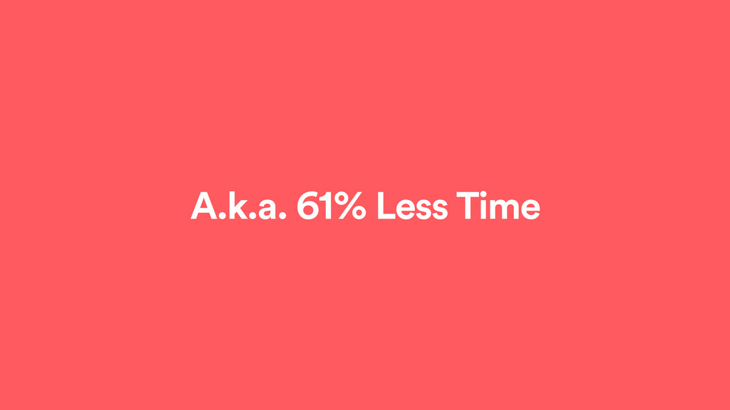 A.k.a. 61% Less Time