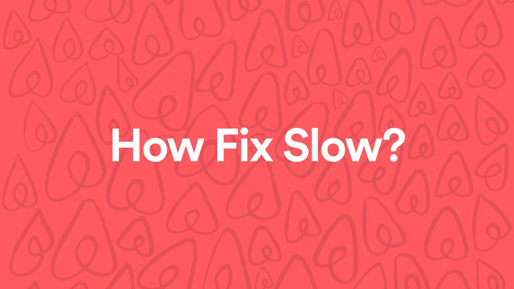 How Fix Slow?