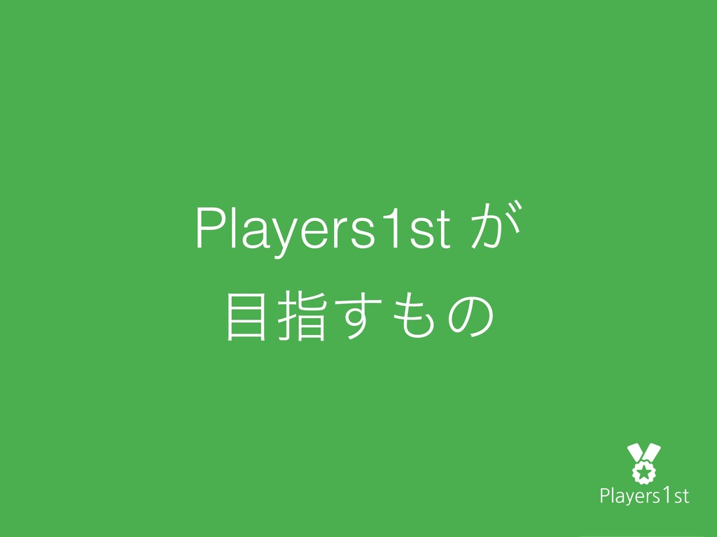 Players1st ͕ ໨ࢦ͢΋ͷ