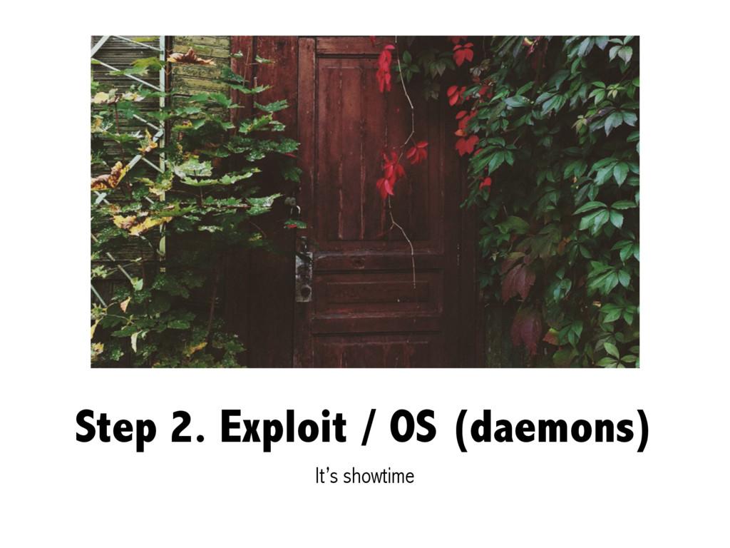 Step 2. Exploit / OS (daemons) It's showtime