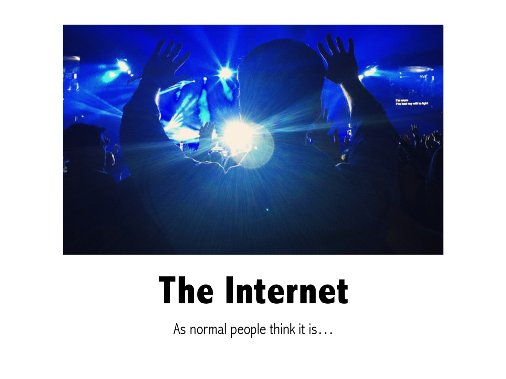 The Internet As normal people think it is…