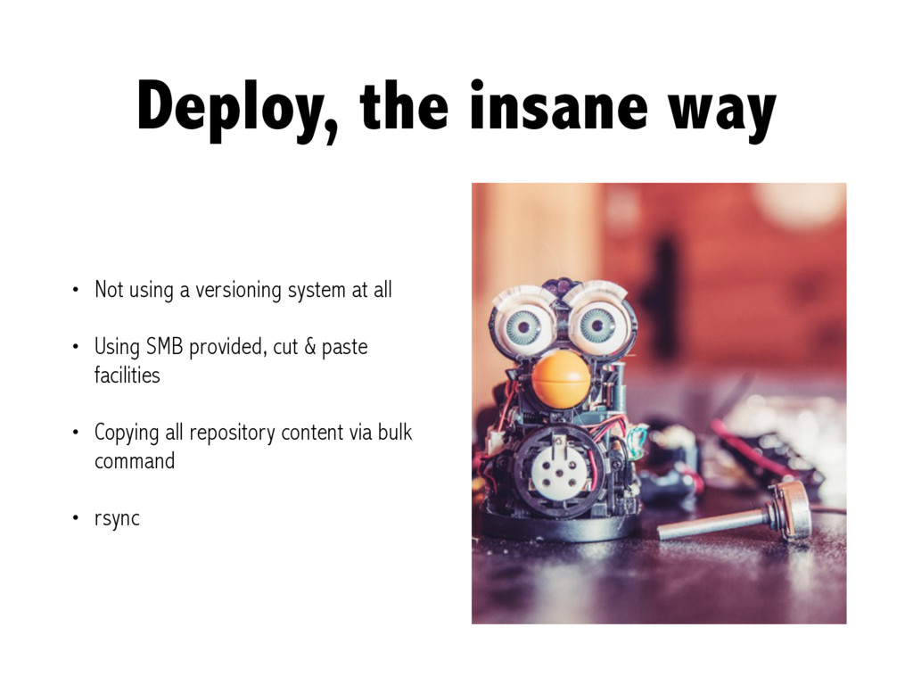 Deploy, the insane way • Not using a versioning...
