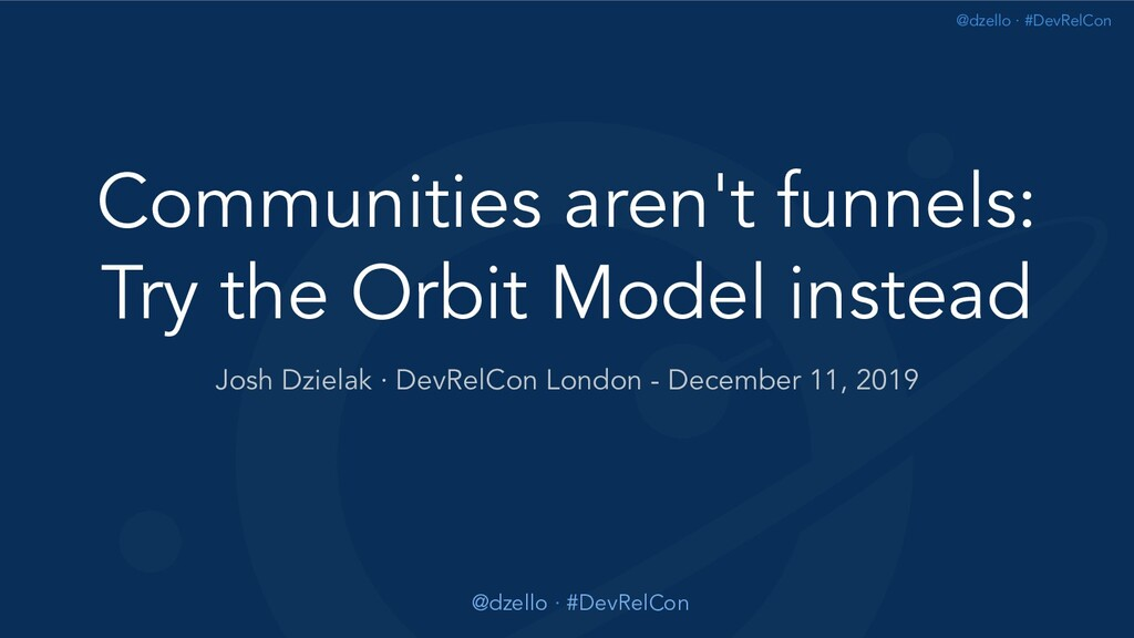 @dzello · #DevRelCon Communities aren't funnels...