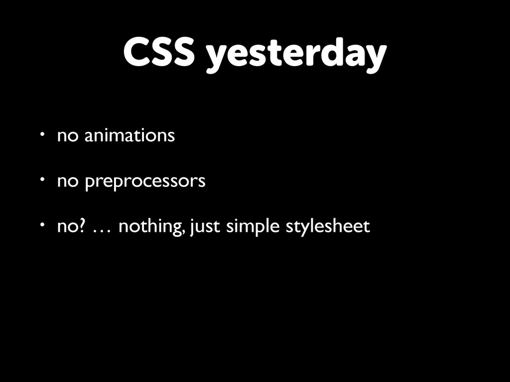 CSS yesterday • no animations • no preprocessor...