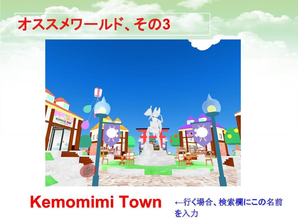 オススメワールド、その3 Kemomimi Town ←行く場合、検索欄にこの名前 を入力