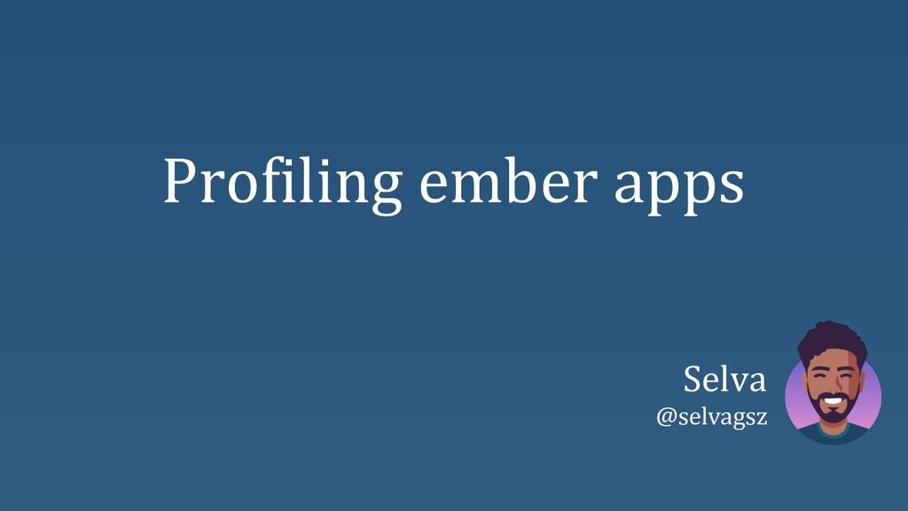 Profiling ember apps Selva @selvagsz