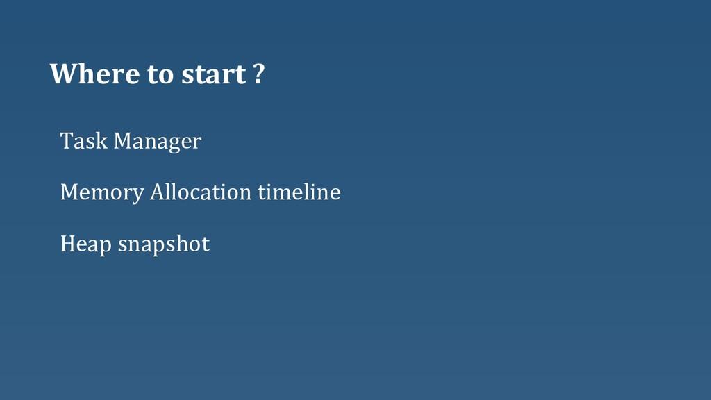 Where to start ? Heap snapshot Task Manager Mem...