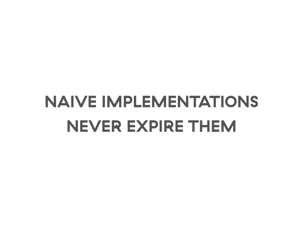 NAIVE IMPLEMENTATIONS NEVER EXPIRE THEM