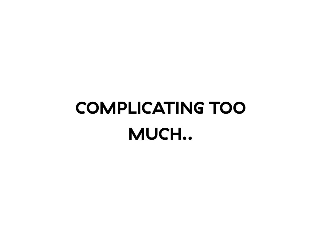COMPLICATING TOO MUCH..