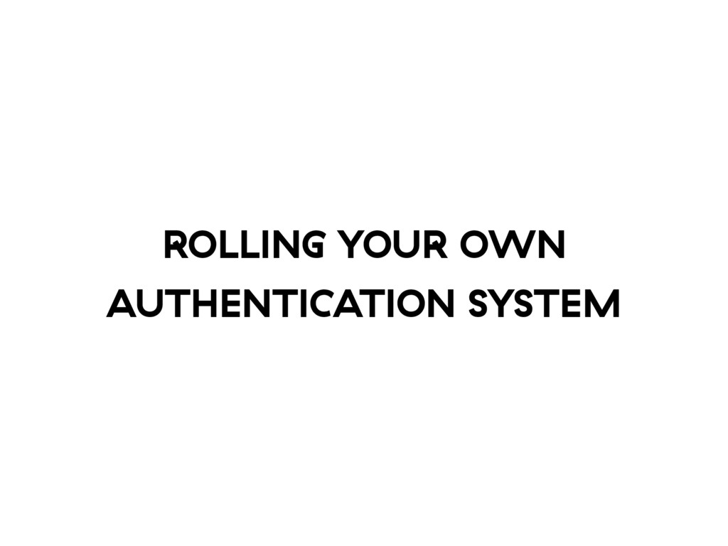 ROLLING YOUR OWN AUTHENTICATION SYSTEM