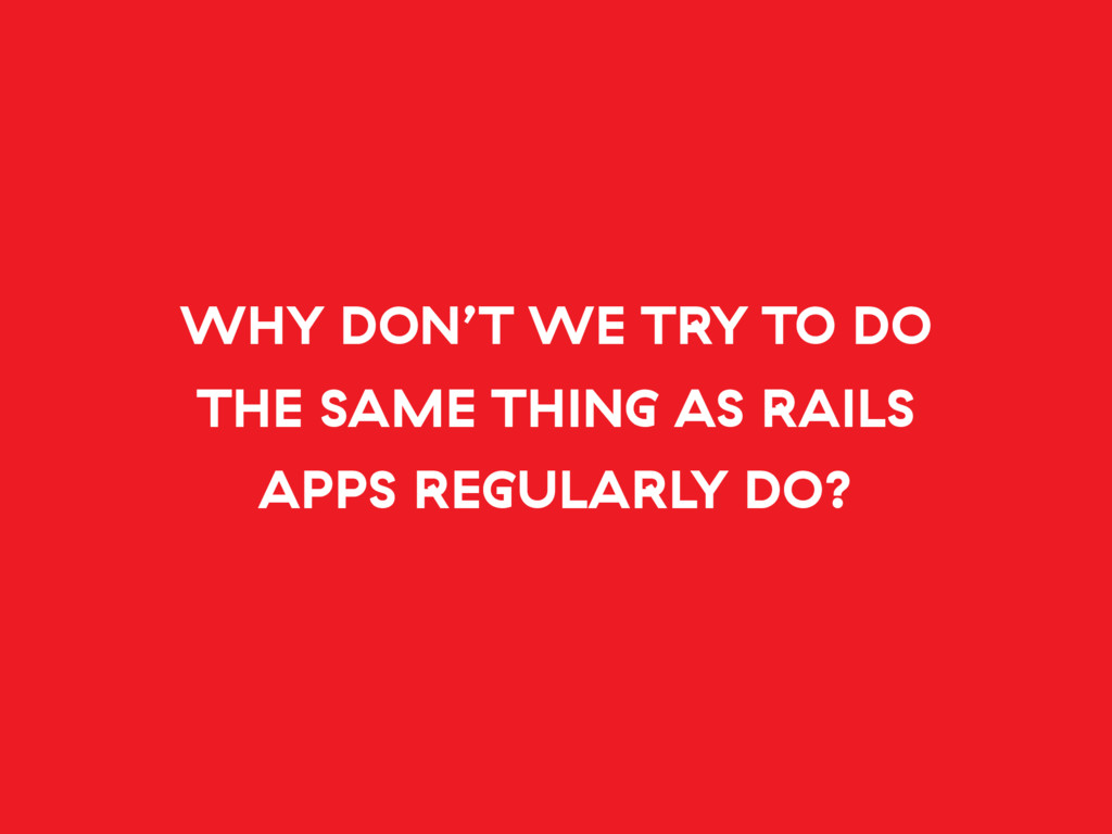 WHY DON'T WE TRY TO DO THE SAME THING AS RAILS ...