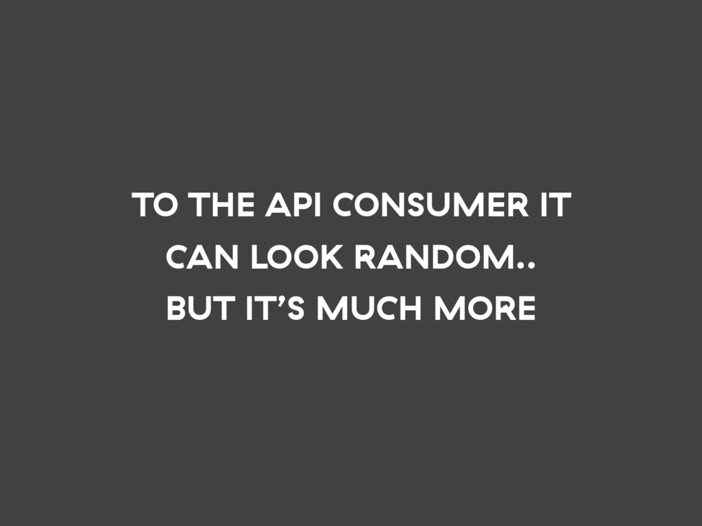 TO THE API CONSUMER IT CAN LOOK RANDOM.. BUT IT...