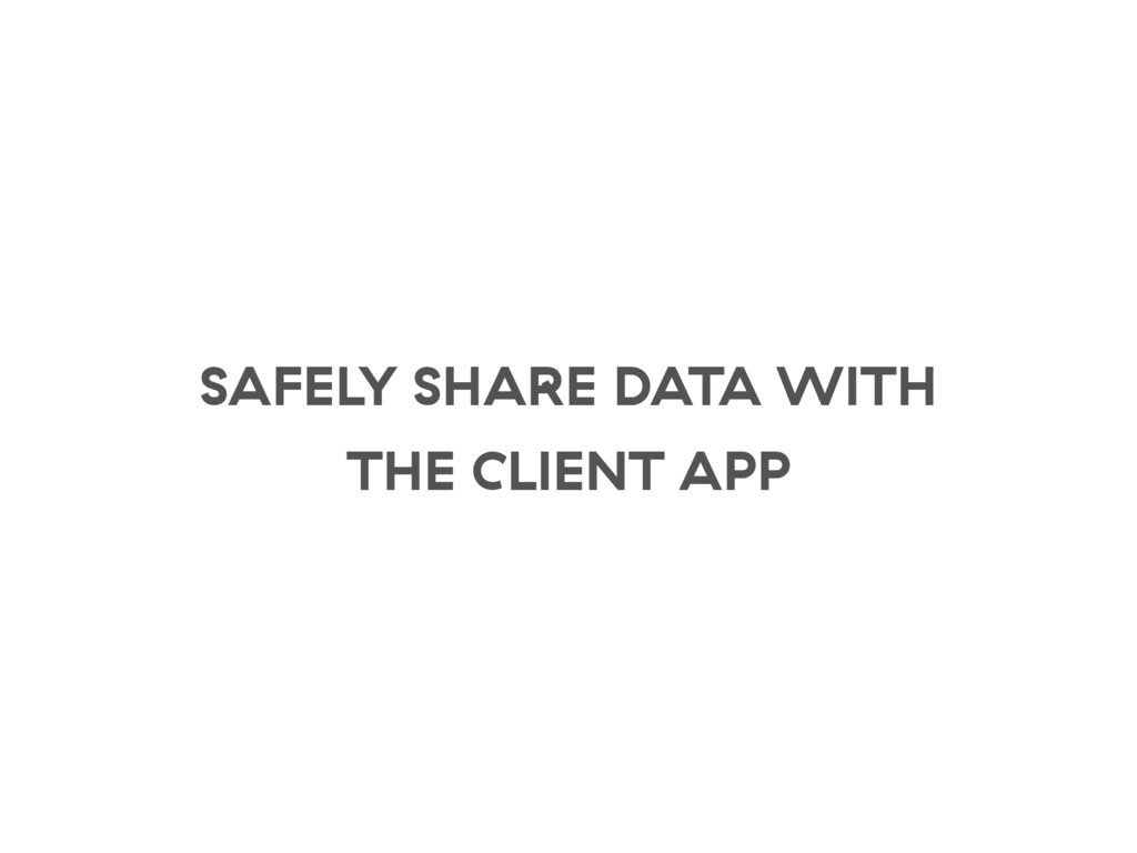 SAFELY SHARE DATA WITH THE CLIENT APP