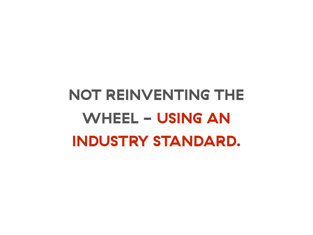 NOT REINVENTING THE WHEEL - USING AN INDUSTRY S...
