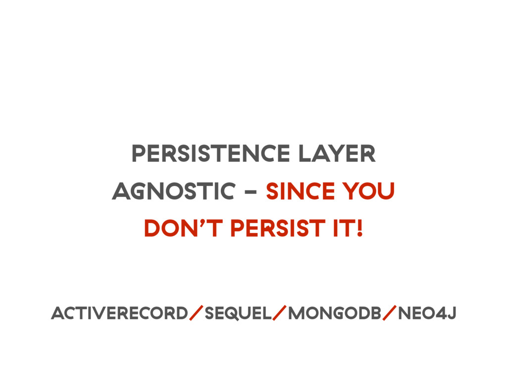 PERSISTENCE LAYER AGNOSTIC - SINCE YOU DON'T PE...