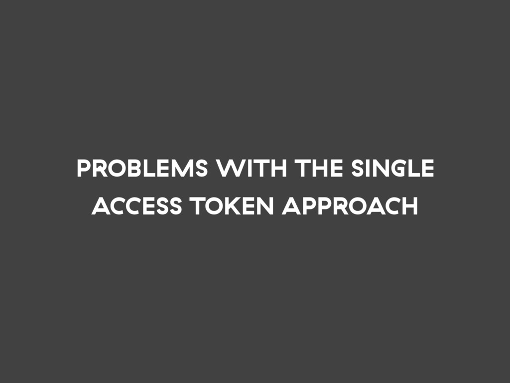 PROBLEMS WITH THE SINGLE ACCESS TOKEN APPROACH