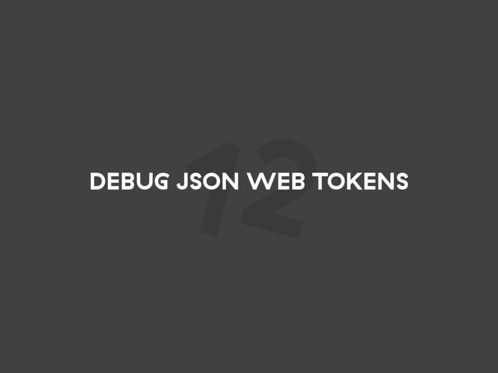 12 DEBUG JSON WEB TOKENS