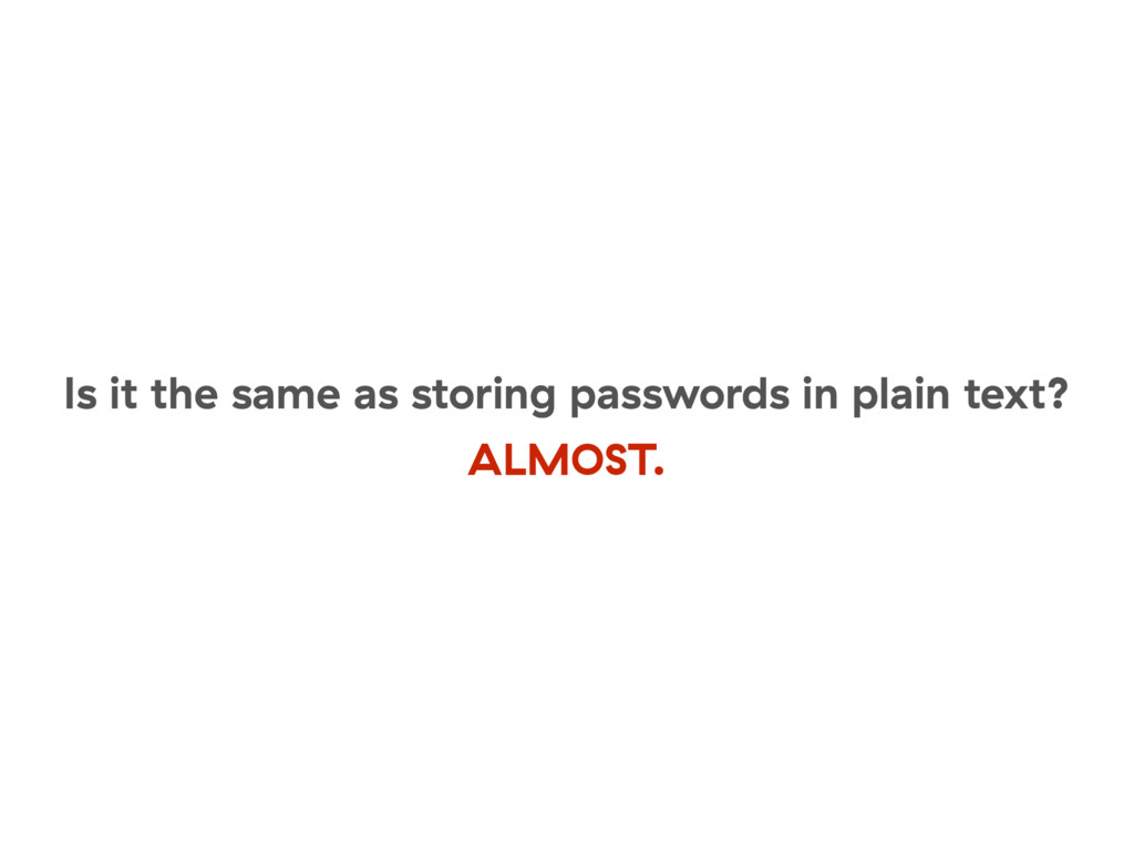 Is it the same as storing passwords in plain te...