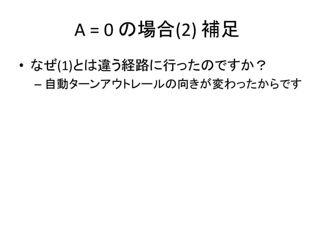 A = 0 の場合(2) 補足 • なぜ(1)とは違う経路に行ったのですか? – 自動ターンア...