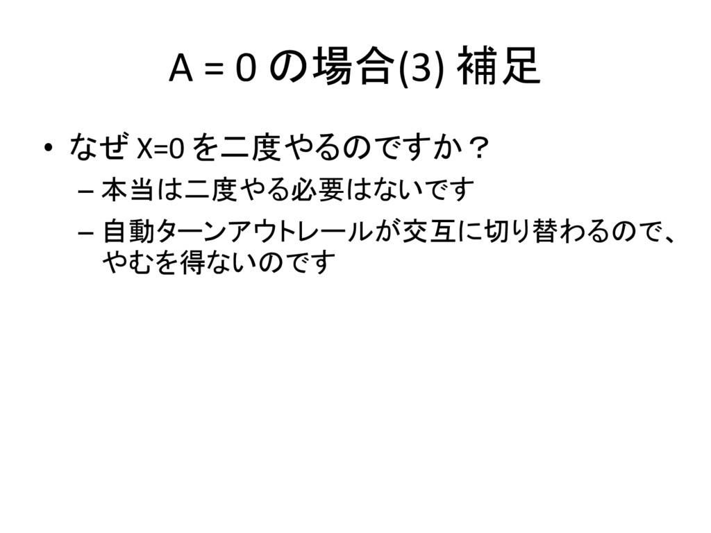 A = 0 の場合(3) 補足 • なぜ X=0 を二度やるのですか? – 本当は二度やる必要...