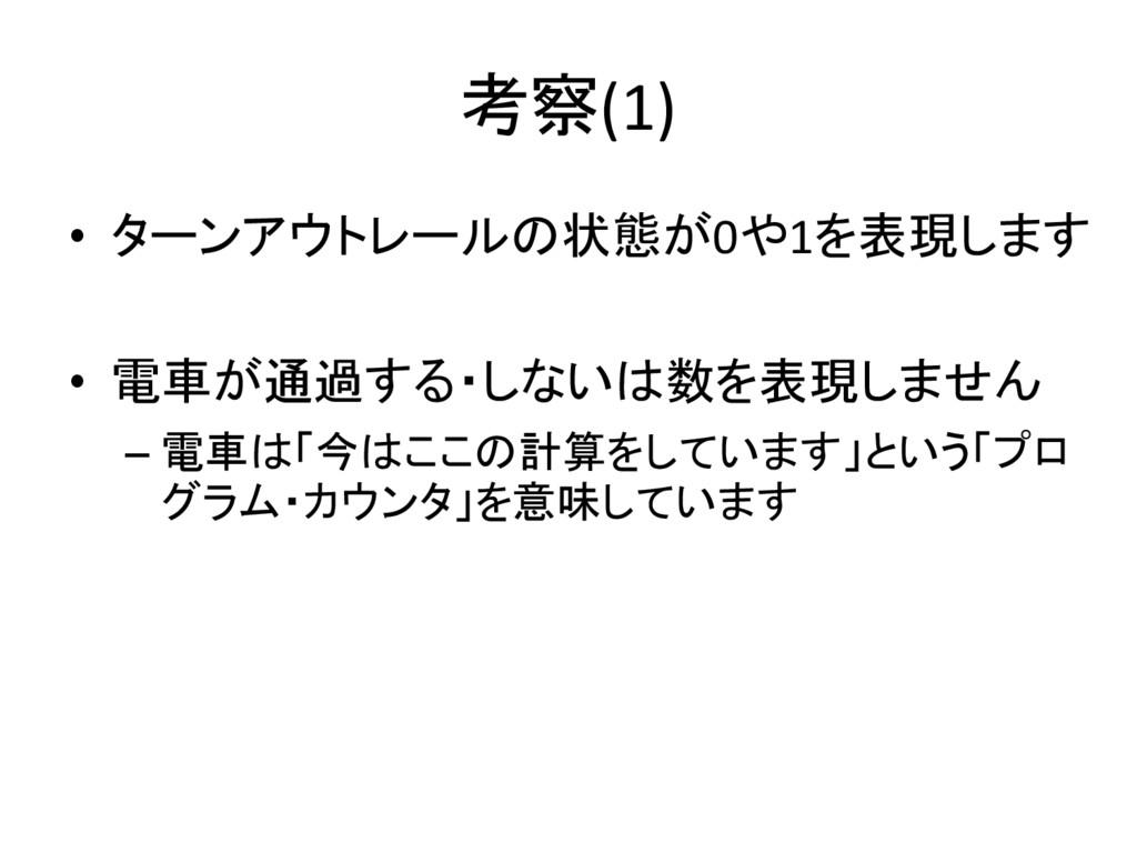 考察(1) • ターンアウトレールの状態が0や1を表現します • 電車が通過する・しないは数を...